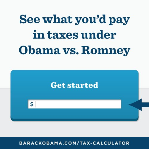 """See what you'd pay in taxes under Obama vs Romney."" Clickable, shareable, compulsively engaging. Leads to a website that simply takes the visitor's annual household income, dependents, and tax filing status, and then produces a shareable graphic telling everybody how much more they (presumably) would save under the President's proposed tax plan."
